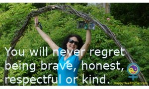 You will never regret being brave, honest, respectful or kind